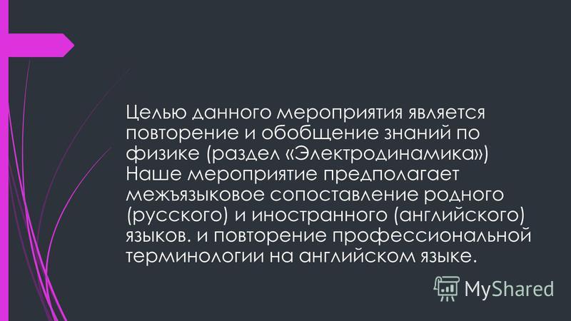 Целью данного мероприятия является повторение и обобщение знаний по физике (раздел «Электродинамика») Наше мероприятие предполагает межъязыковое сопоставление родного (русского) и иностранного (английского) языков. и повторение профессиональной терми
