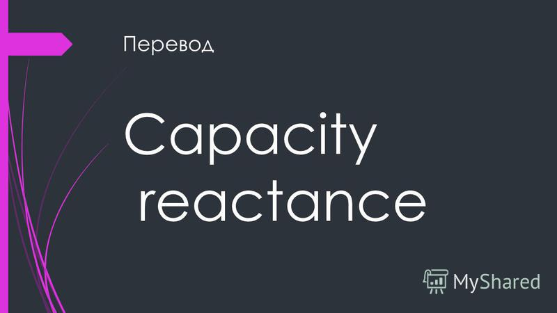 Перевод Capacity reactance