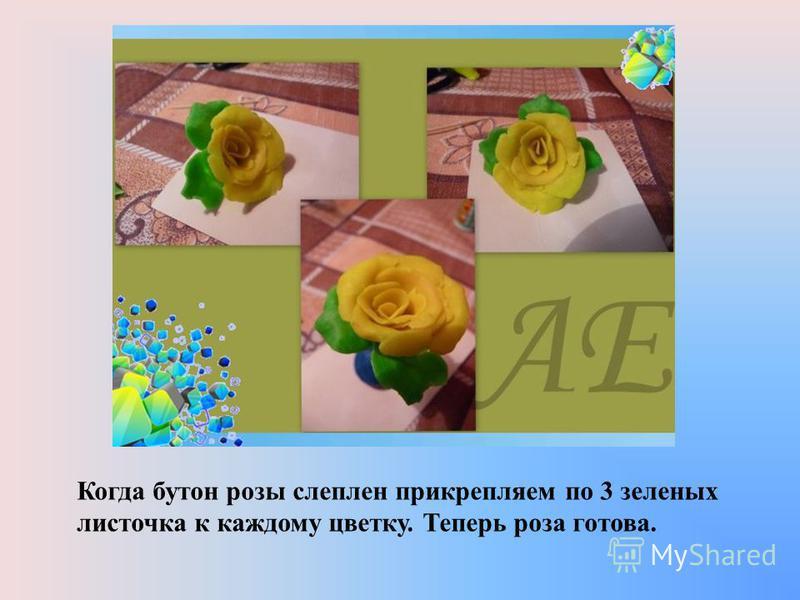 Когда бутон розы слеплен прикрепляем по 3 зеленых листочка к каждому цветку. Теперь роза готова.