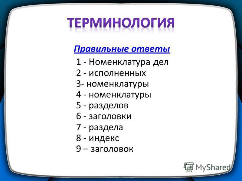 Правильные ответы 1 - Номенклатура дел 2 - исполненных 3- номенклатуры 4 - номенклатуры 5 - разделов 6 - заголовки 7 - раздела 8 - индекс 9 – заголовок
