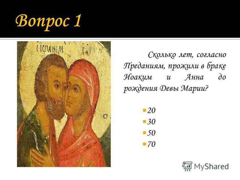 Сколько лет, согласно Преданиям, прожили в браке Иоаким и Анна до рождения Девы Марии? 20 30 50 70