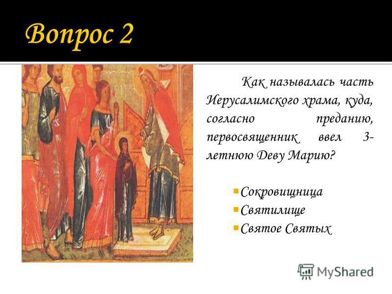 Как называлась часть Иерусалимского храма, куда, согласно преданию, первосвященник ввел 3- летнюю Деву Марию? Сокровищница Святилище Святое Святых