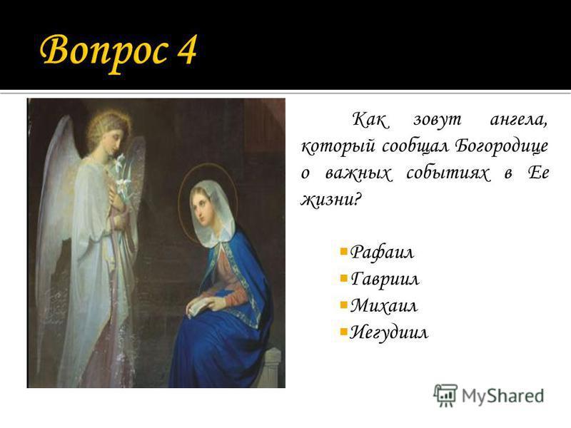 Как зовут ангела, который сообщал Богородице о важных событиях в Ее жизни? Рафаил Гавриил Михаил Иегудиил