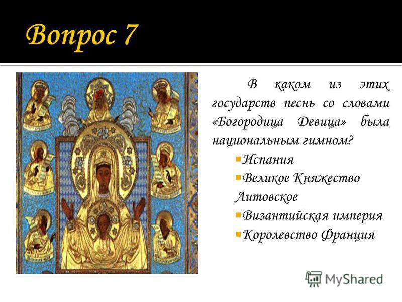 В каком из этих государств песнь со словами «Богородица Девица» была национальным гимном? Испания Великое Княжество Литовское Византийская империя Королевство Франция
