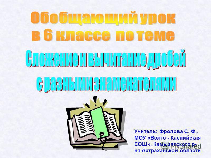 Учитель: Фролова С. Ф., МОУ «Волго - Каспийская СОШ», Камызякского р- на Астраханской области