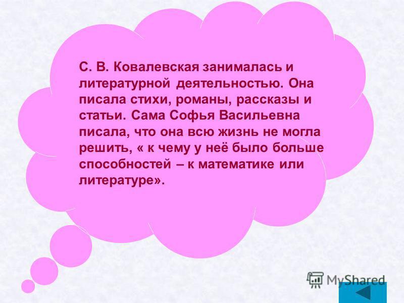С. В. Ковалевская занималась и литературной деятельностью. Она писала стихи, романы, рассказы и статьи. Сама Софья Васильевна писала, что она всю жизнь не могла решить, « к чему у неё было больше способностей – к математике или литературе».