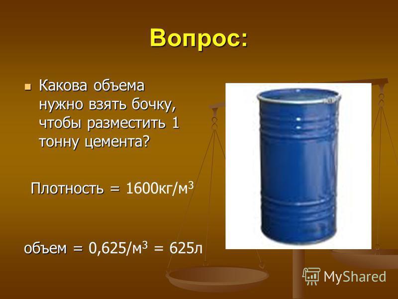 Вопрос: Какова объема нужно взять бочку, чтобы разместить 1 тонну цемента? Какова объема нужно взять бочку, чтобы разместить 1 тонну цемента? Плотность = Плотность = 1600 кг/м 3 объем = объем = 0,625/м 3 = 625 л