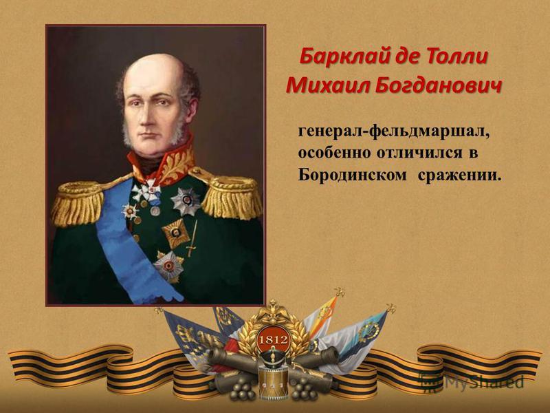 Барклай де Толли Михаил Богданович генерал-фельдмаршал, особенно отличился в Бородинском сражении.