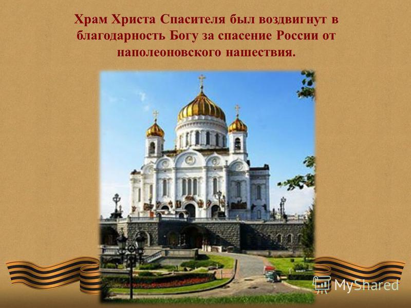Храм Христа Спасителя был воздвигнут в благодарность Богу за спасение России от наполеоновского нашествия.