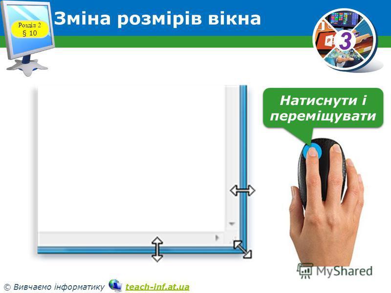 33 © Вивчаємо інформатику teach-inf.at.uateach-inf.at.ua Розділ 2 § 10 Зміна розмірів вікна Натиснути і переміщувати