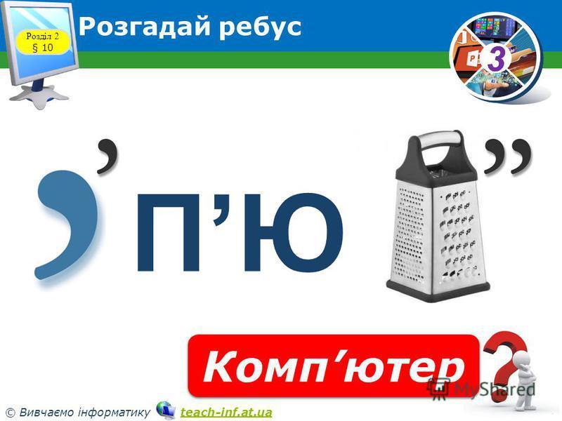 33 © Вивчаємо інформатику teach-inf.at.uateach-inf.at.ua Розгадай ребус Розділ 2 § 10 ПЮ Компютер