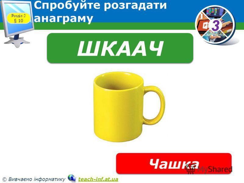 33 © Вивчаємо інформатику teach-inf.at.uateach-inf.at.ua Спробуйте розгадати анаграму Розділ 2 § 10 ШКААЧ Чашка