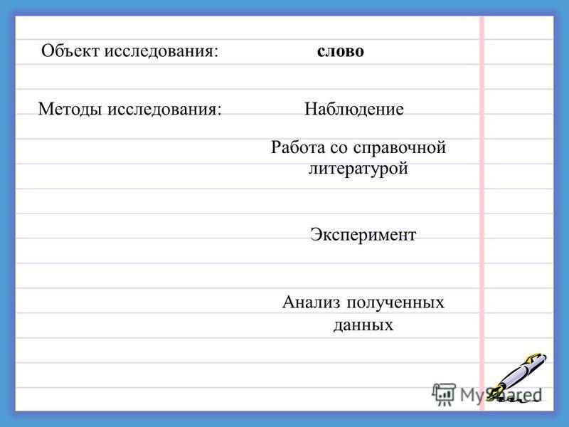 Объект исследования:слово Методы исследования:Наблюдение Работа со справочной литературой Эксперимент Анализ полученных данных