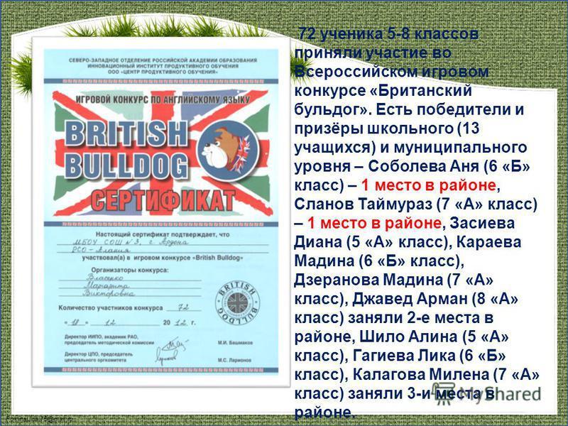 FokinaLida.75@mail.ru 72 ученика 5-8 классов приняли участие во Всероссийском игровом конкурсе «Британский бульдог». Есть победители и призёры школьного (13 учащихся) и муниципального уровня – Соболева Аня (6 «Б» класс) – 1 место в районе, Сланов Тай