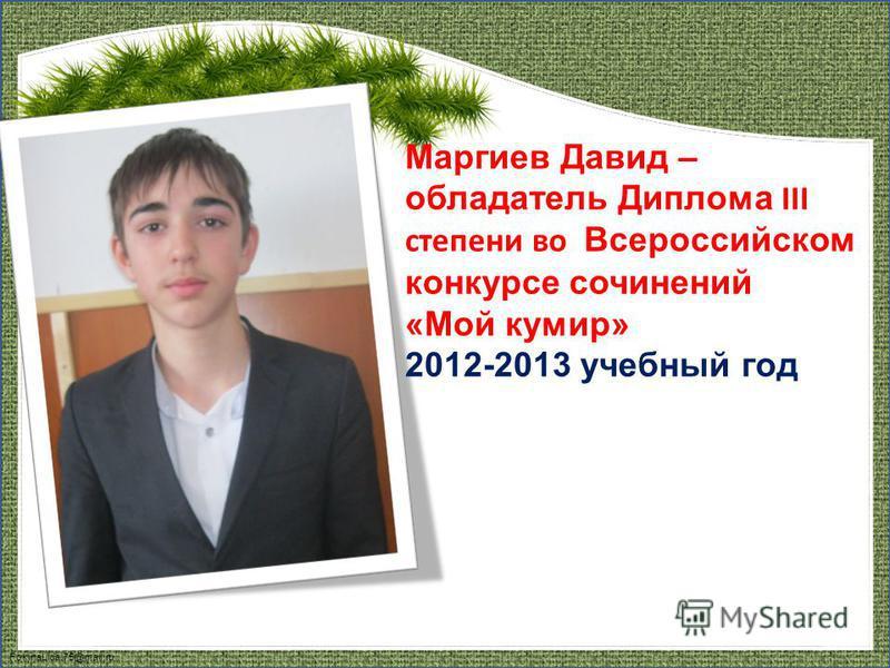 FokinaLida.75@mail.ru Маргиев Давид – обладатель Диплома III степени во Всероссийском конкурсе сочинений «Мой кумир» 2012-2013 учебный год