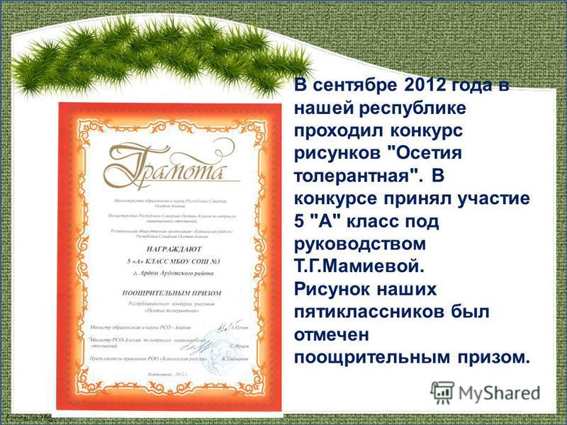 FokinaLida.75@mail.ru В сентябре 2012 года в нашей республике проходил конкурс рисунков Осетия толерантная. В конкурсе принял участие 5 А класс под руководством Т.Г.Мамиевой. Рисунок наших пятиклассников был отмечен поощрительным призом.