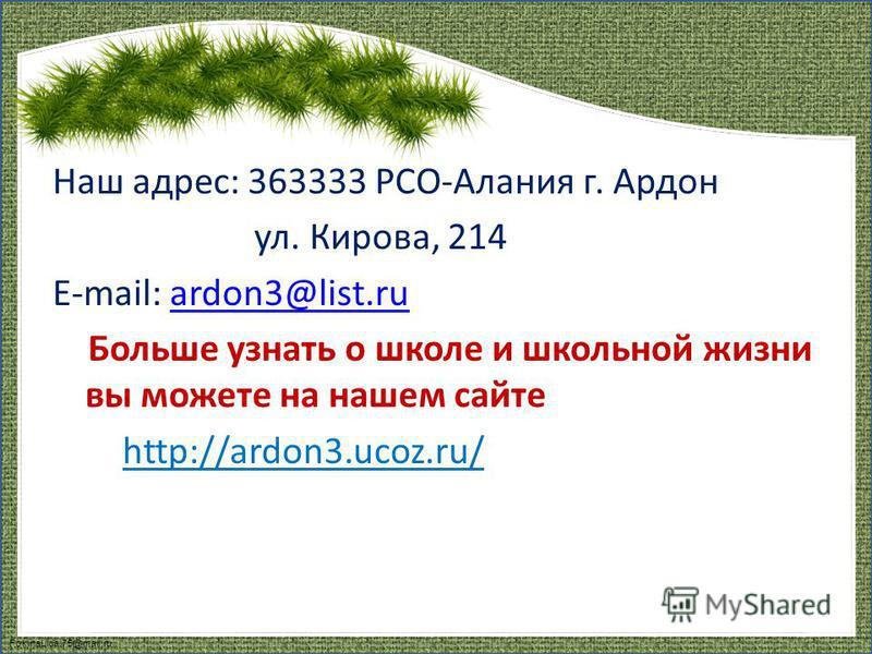 FokinaLida.75@mail.ru Наш адрес: 363333 РСО-Алания г. Ардон ул. Кирова, 214 E-mail: ardon3@list.ruardon3@list.ru Больше узнать о школе и школьной жизни вы можете на нашем сайте http://ardon3.ucoz.ru/