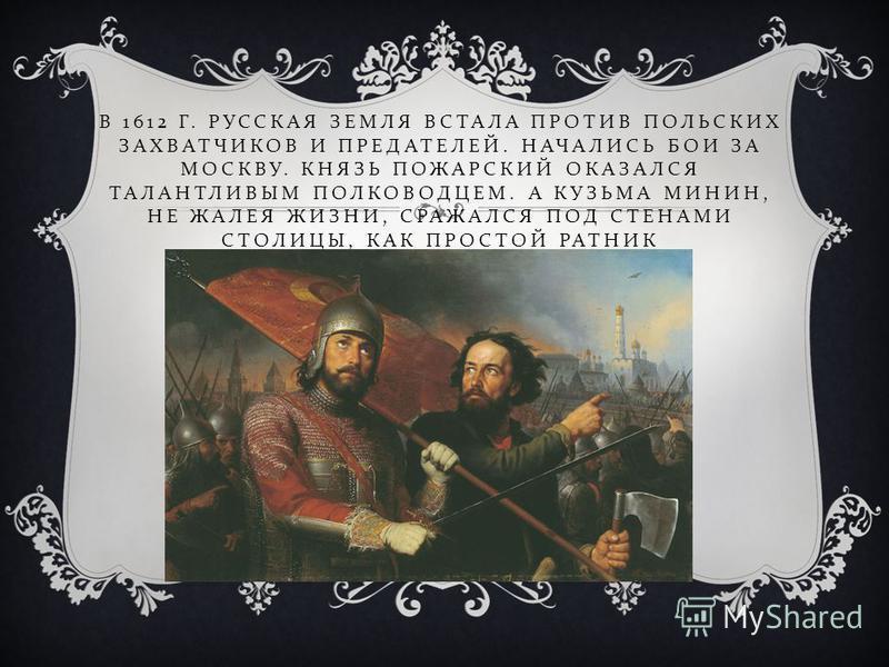 В 1612 Г. РУССКАЯ ЗЕМЛЯ ВСТАЛА ПРОТИВ ПОЛЬСКИХ ЗАХВАТЧИКОВ И ПРЕДАТЕЛЕЙ. НАЧАЛИСЬ БОИ ЗА МОСКВУ. КНЯЗЬ ПОЖАРСКИЙ ОКАЗАЛСЯ ТАЛАНТЛИВЫМ ПОЛКОВОДЦЕМ. А КУЗЬМА МИНИН, НЕ ЖАЛЕЯ ЖИЗНИ, СРАЖАЛСЯ ПОД СТЕНАМИ СТОЛИЦЫ, КАК ПРОСТОЙ РАТНИК
