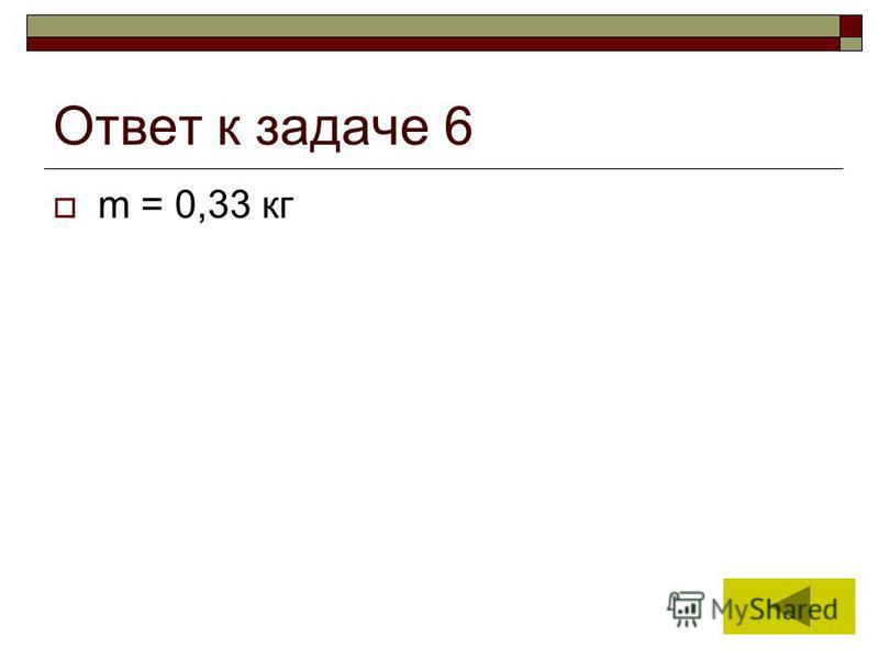 13 Ответ к задаче 6 m = 0,33 кг