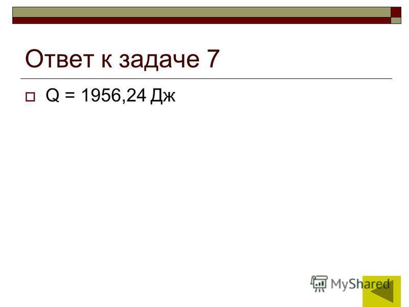 15 Ответ к задаче 7 Q = 1956,24 Дж