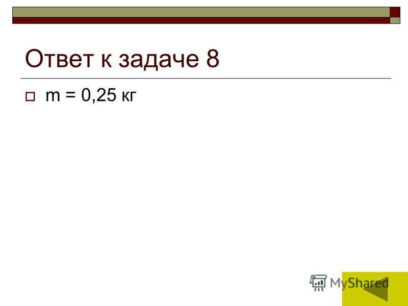 17 Ответ к задаче 8 m = 0,25 кг