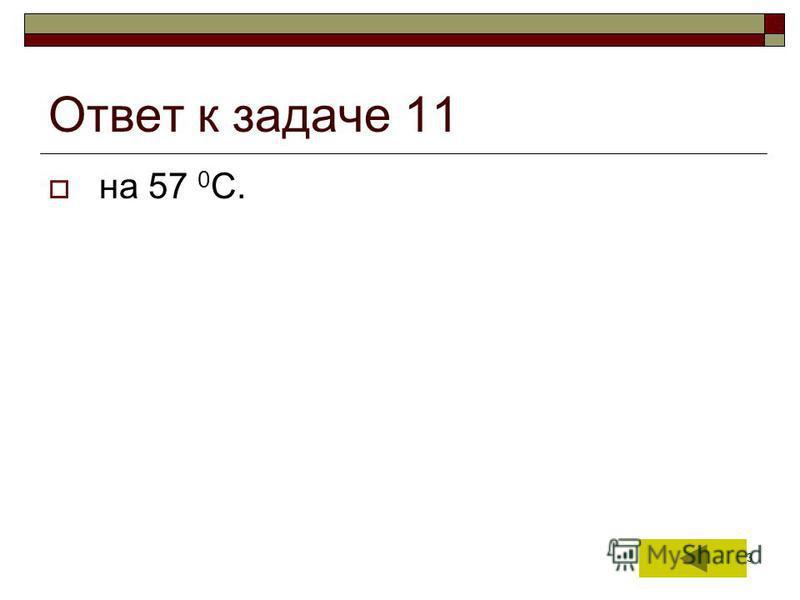 23 Ответ к задаче 11 на 57 0 С.