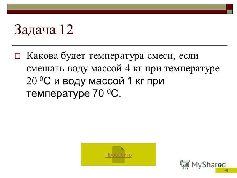 24 Задача 12 Какова будет температура смеси, если смешать воду массой 4 кг при температуре 20 0 С и воду массой 1 кг при температуре 70 0 С. Проверить