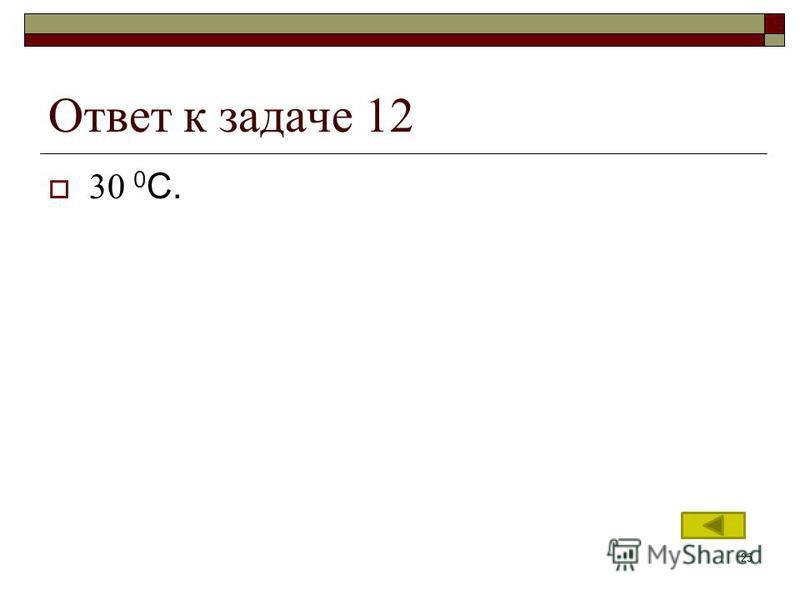 25 Ответ к задаче 12 30 0 С.