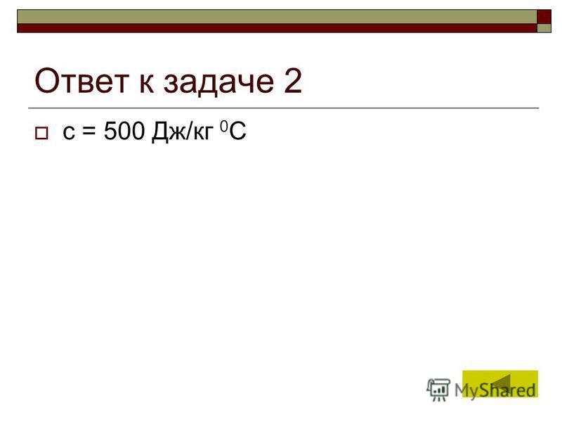 5 Ответ к задаче 2 с = 500 Дж/кг 0 С