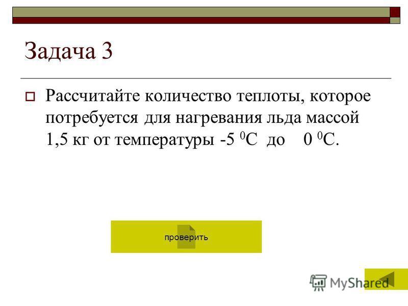 6 Задача 3 Рассчитайте количество теплоты, которое потребуется для нагревания льда массой 1,5 кг от температуры -5 0 С до 0 0 С. проверить