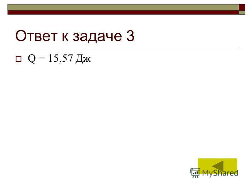 7 Ответ к задаче 3 Q = 15,57 Дж