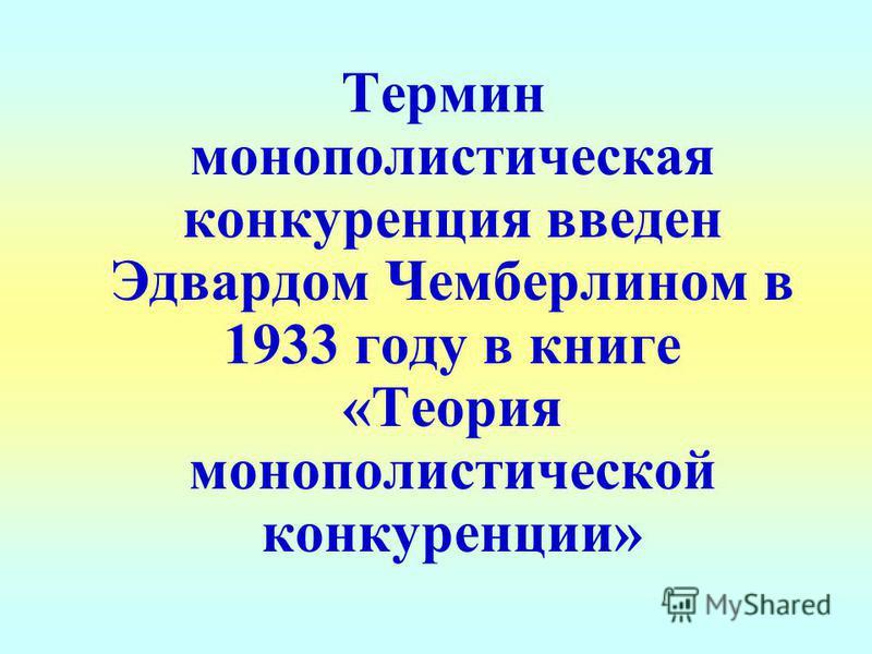 Термин монополистическая конкуренция введен Эдвардом Чемберлином в 1933 году в книге «Теория монополистической конкуренции»