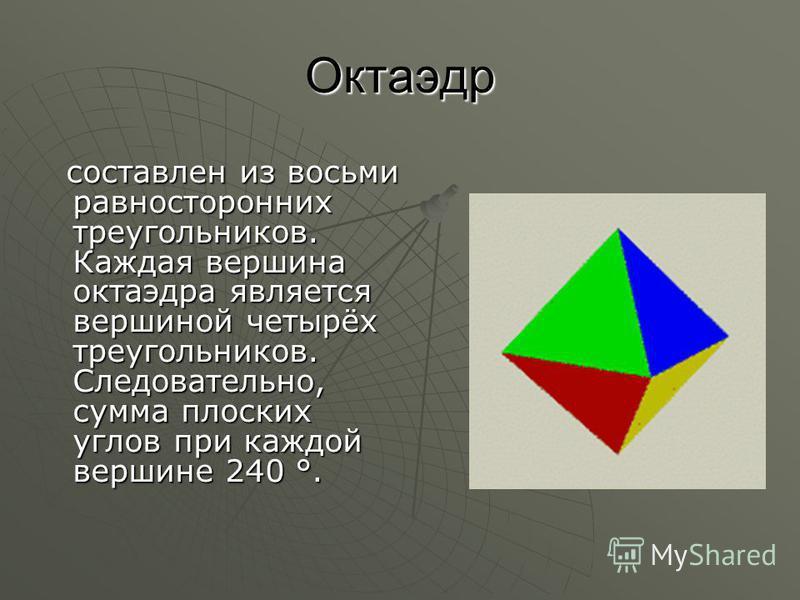 Октаэдр составлен из восьми равносторонних треугольников. Каждая вершина октаэдра является вершиной четырёх треугольников. Следовательно, сумма плоских углов при каждой вершине 240 °. составлен из восьми равносторонних треугольников. Каждая вершина о