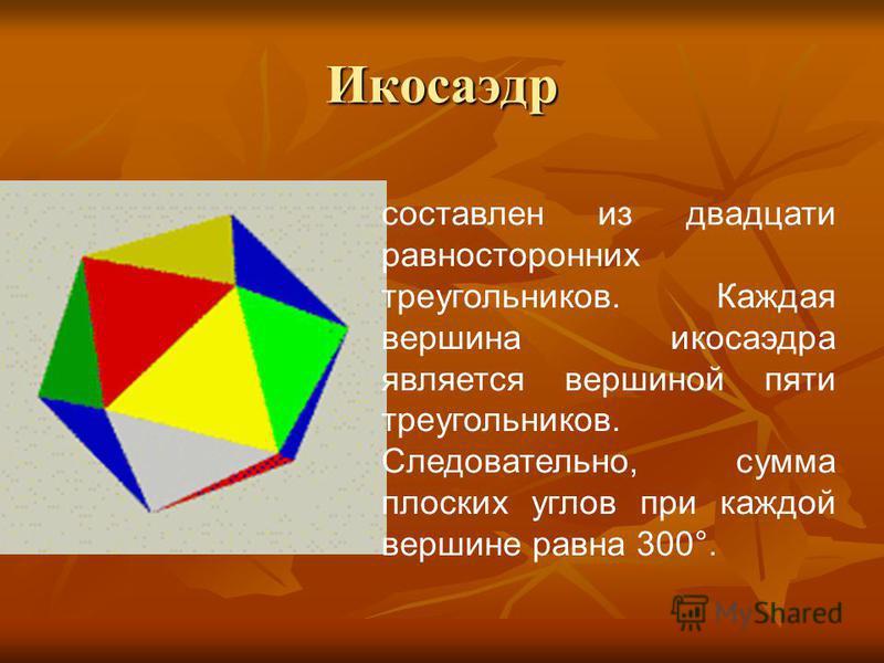Икосаэдр составлен из двадцати равносторонних треугольников. Каждая вершина икосаэдра является вершиной пяти треугольников. Следовательно, сумма плоских углов при каждой вершине равна 300°.