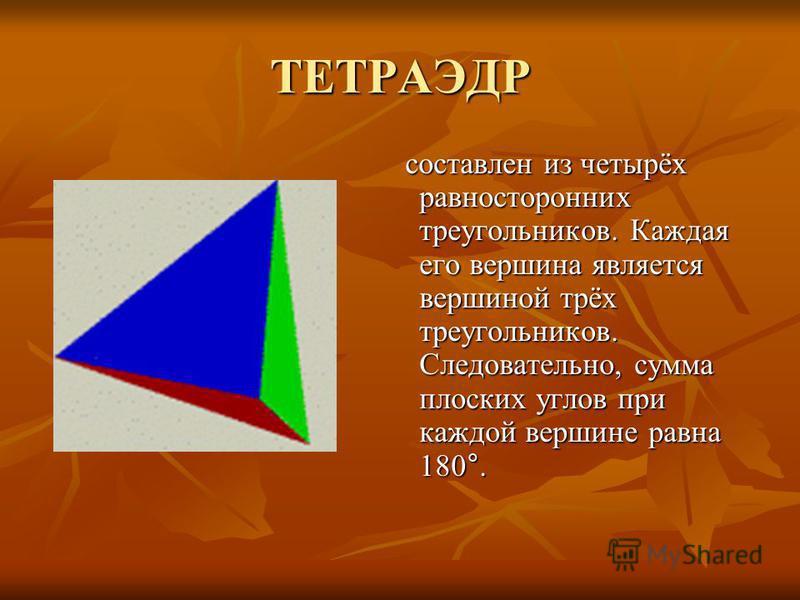 ТЕТРАЭДР составлен из четырёх равносторонних треугольников. Каждая его вершина является вершиной трёх треугольников. Следовательно, сумма плоских углов при каждой вершине равна 180°. составлен из четырёх равносторонних треугольников. Каждая его верши