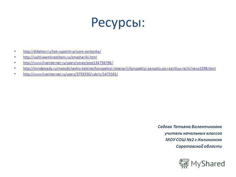 Ресурсы: http://didaktor.ru/kak-vypolnit-priyom-sorbonka/ http://vyshivaemkrestikom.ru/smeshariki.html http://www.liveinternet.ru/users/vovas/post134756796/ http://tmndetsady.ru/metodicheskiy-kabinet/konspektyi-istsenarii/konspektyi-zanyatiy-po-razvi