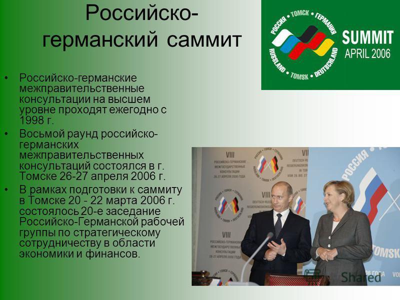 Российско- германский саммит Российско-германские межправительственные консультации на высшем уровне проходят ежегодно с 1998 г. Восьмой раунд российско- германских межправительственных консультаций состоялся в г. Томске 26-27 апреля 2006 г. В рамках