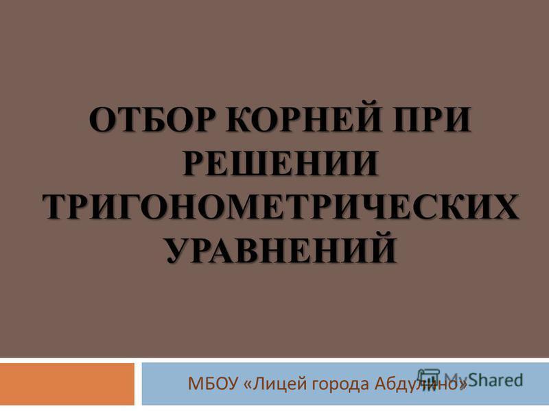 ОТБОР КОРНЕЙ ПРИ РЕШЕНИИ ТРИГОНОМЕТРИЧЕСКИХ УРАВНЕНИЙ МБОУ « Лицей города Абдулино »
