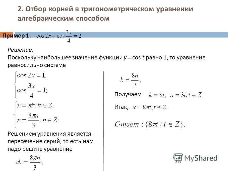 2. Отбор корней в тригонометрическом уравнении алгебраическим способом Пример 1. Решение. Поскольку наибольшее значение функции y = cos t равно 1, то уравнение равносильно системе Решением уравнения является пересечение серий, то есть нам надо решить