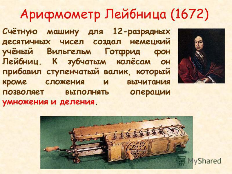 Арифмометр Лейбница (1672) Счётную машину для 12-разрядных десятичных чисел создал немецкий учёный Вильгельм Готфрид фон Лейбниц. К зубчатым колёсам он прибавил ступенчатый валик, который кроме сложения и вычитания позволяет выполнять операции умноже