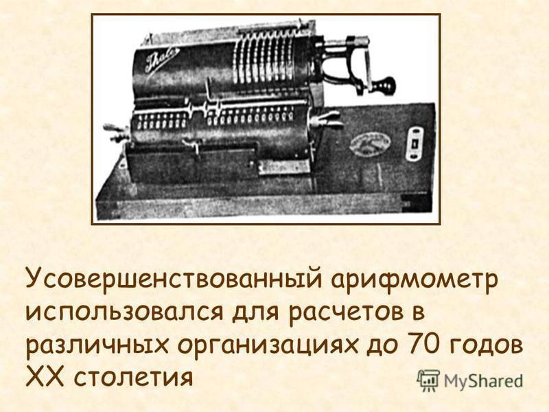 Усовершенствованный арифмометр использовался для расчетов в различных организациях до 70 годов ХХ столетия
