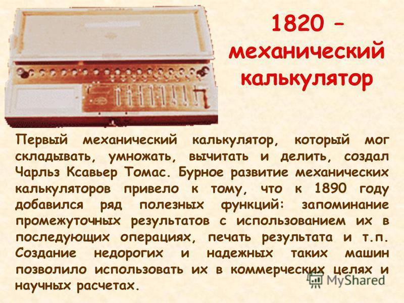 1820 – механический калькулятор Первый механический калькулятор, который мог складывать, умножать, вычитать и делить, создал Чарльз Ксавьер Томас. Бурное развитие механических калькуляторов привело к тому, что к 1890 году добавился ряд полезных функц
