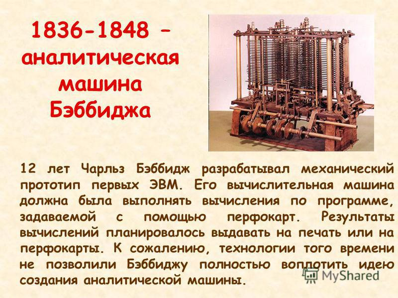 1836-1848 – аналитическая машина Бэббиджа 12 лет Чарльз Бэббидж разрабатывал механический прототип первых ЭВМ. Его вычислительная машина должна была выполнять вычисления по программе, задаваемой с помощью перфокарт. Результаты вычислений планировалос