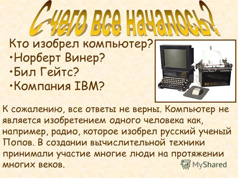 К сожалению, все ответы не верны. Компьютер не является изобретением одного человека как, например, радио, которое изобрел русский ученый Попов. В создании вычислительной техники принимали участие многие люди на протяжении многих веков. Кто изобрел к