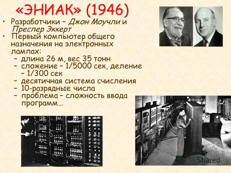 «ЭНИАК» (1946) Разработчики – Джон Моучли и Преспер Эккерт Первый компьютер общего назначения на электронных лампах: –длина 26 м, вес 35 тонн –сложение – 1/5000 сек, деление – 1/300 сек –десятичная система счисления –10-разрядные числа –проблема – сл