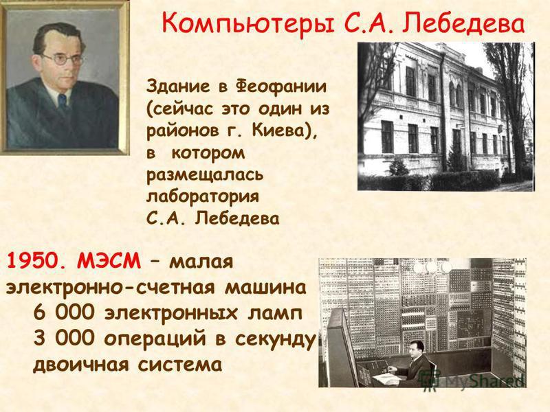 Компьютеры С.А. Лебедева 1950. МЭСМ – малая электронно-счетная машина 6 000 электронных ламп 3 000 операций в секунду двоичная система Здание в Феофании (сейчас это один из районов г. Киева), в котором размещалась лаборатория С.А. Лебедева