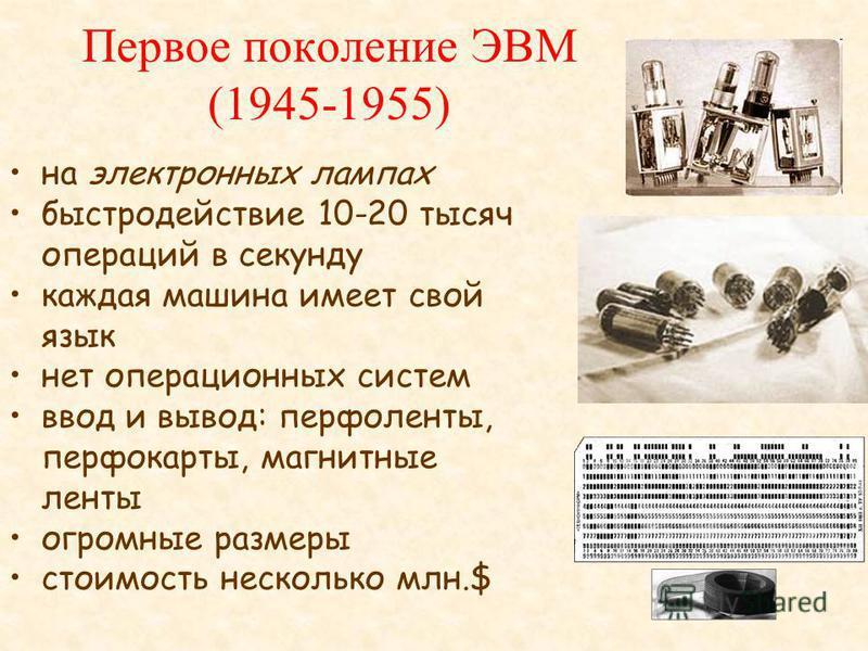Первое поколение ЭВМ (1945-1955) на электронных лампах быстродействие 10-20 тысяч операций в секунду каждая машина имеет свой язык нет операционных систем ввод и вывод: перфоленты, перфокарты, магнитные ленты огромные размеры стоимость несколько млн.
