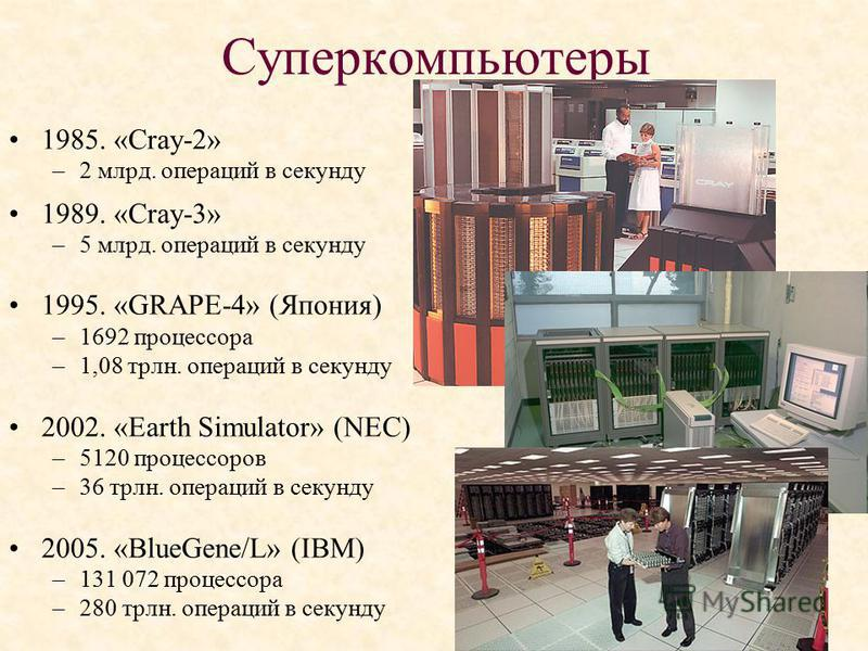 Суперкомпьютеры 1985. «Cray-2» –2 млрд. операций в секунду 1989. «Cray-3» –5 млрд. операций в секунду 1995. «GRAPE-4» (Япония) –1692 процессора –1,08 трлн. операций в секунду 2002. «Earth Simulator» (NEC) –5120 процессоров –36 трлн. операций в секунд