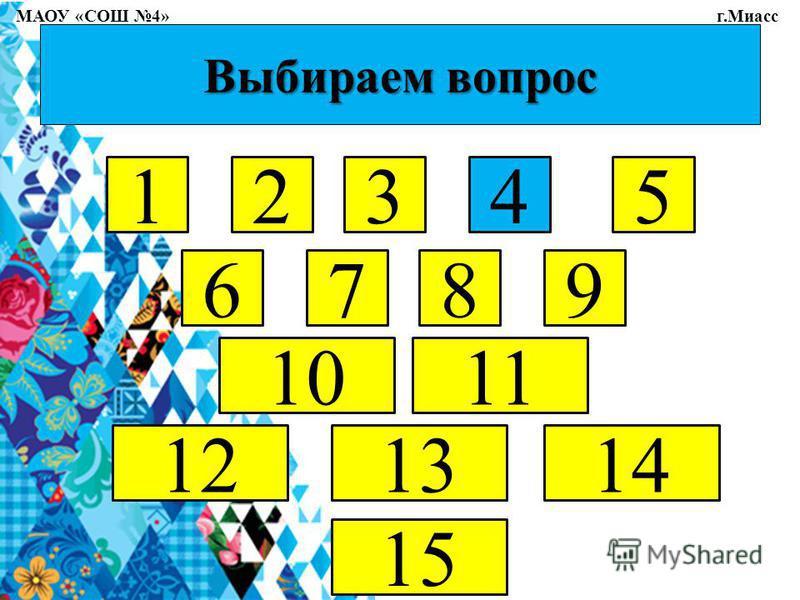 Выбираем вопрос 12345 6789 121314 15 1011 МАОУ «СОШ 4» г.Миасс