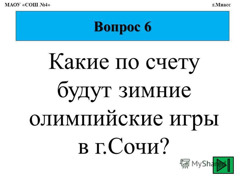 Вопрос 6 Какие по счету будут зимние олимпийские игры в г.Сочи? МАОУ «СОШ 4» г.Миасс